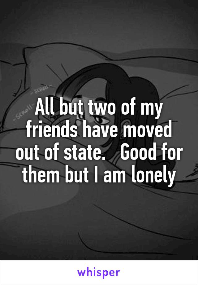 All but two of my friends have moved out of state.   Good for them but I am lonely