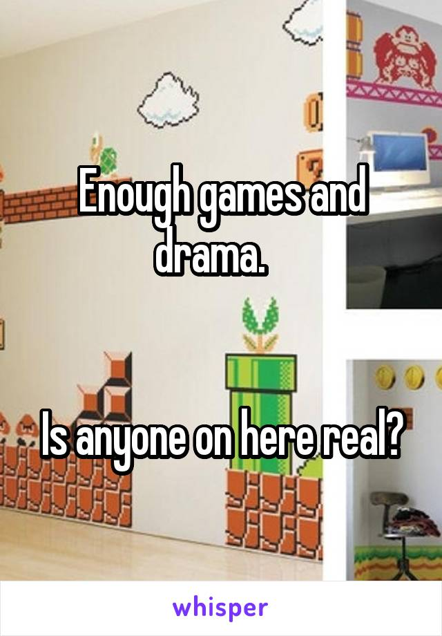 Enough games and drama.      Is anyone on here real?