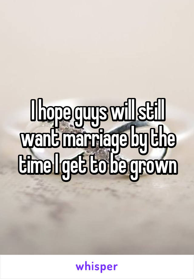 I hope guys will still want marriage by the time I get to be grown