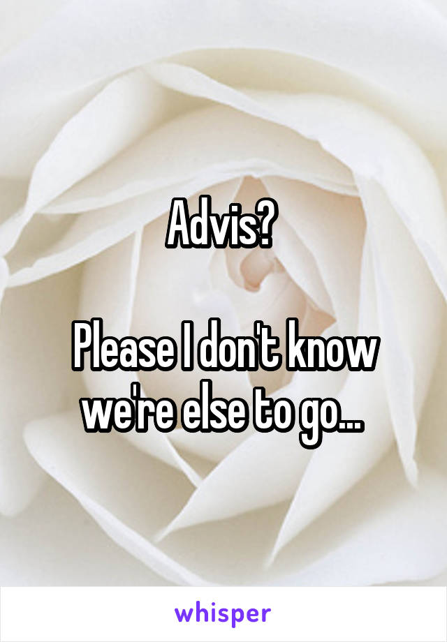 Advis?   Please I don't know we're else to go...
