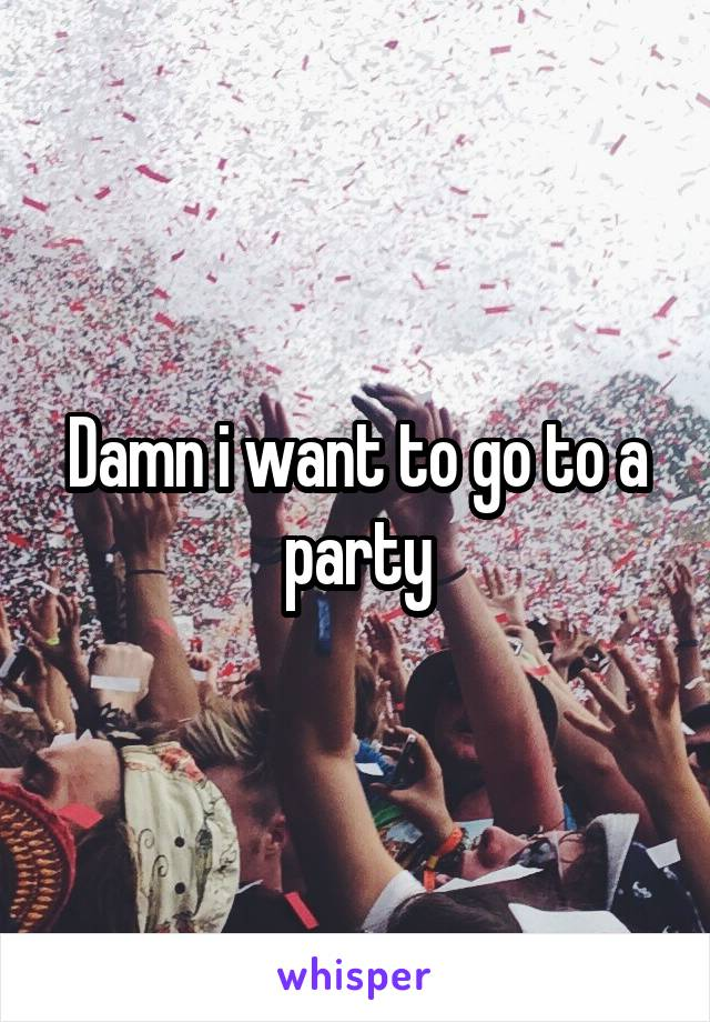 Damn i want to go to a party