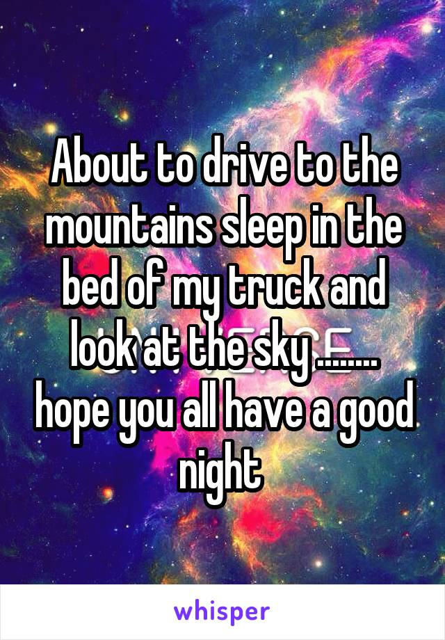 About to drive to the mountains sleep in the bed of my truck and look at the sky ........ hope you all have a good night