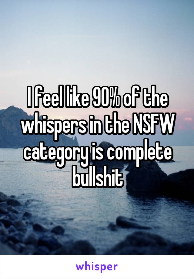 I feel like 90% of the whispers in the NSFW category is complete bullshit