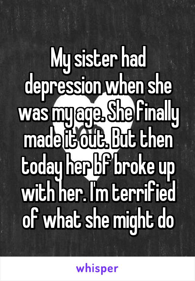 My sister had depression when she was my age. She finally made it out. But then today her bf broke up with her. I'm terrified of what she might do