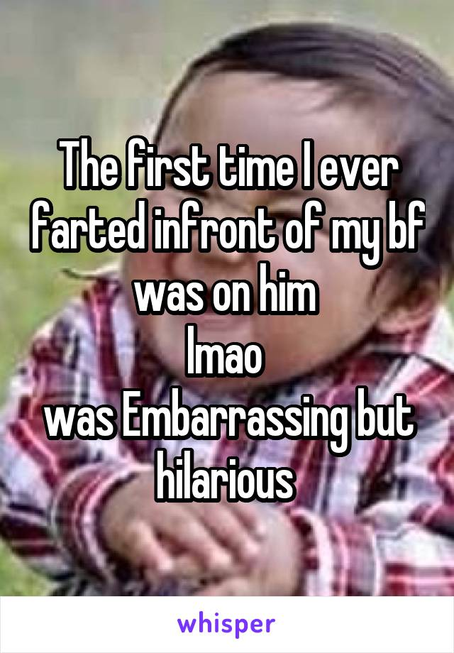 The first time I ever farted infront of my bf was on him  lmao  was Embarrassing but hilarious