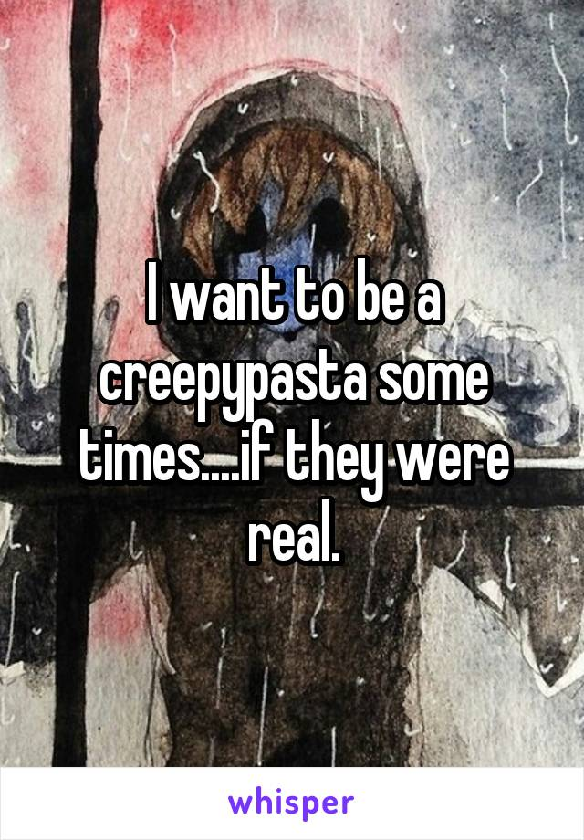 I want to be a creepypasta some times....if they were real.
