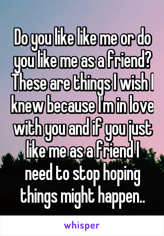 Do you like like me or do you like me as a friend? These are things I wish I knew because I'm in love with you and if you just like me as a friend I need to stop hoping things might happen..