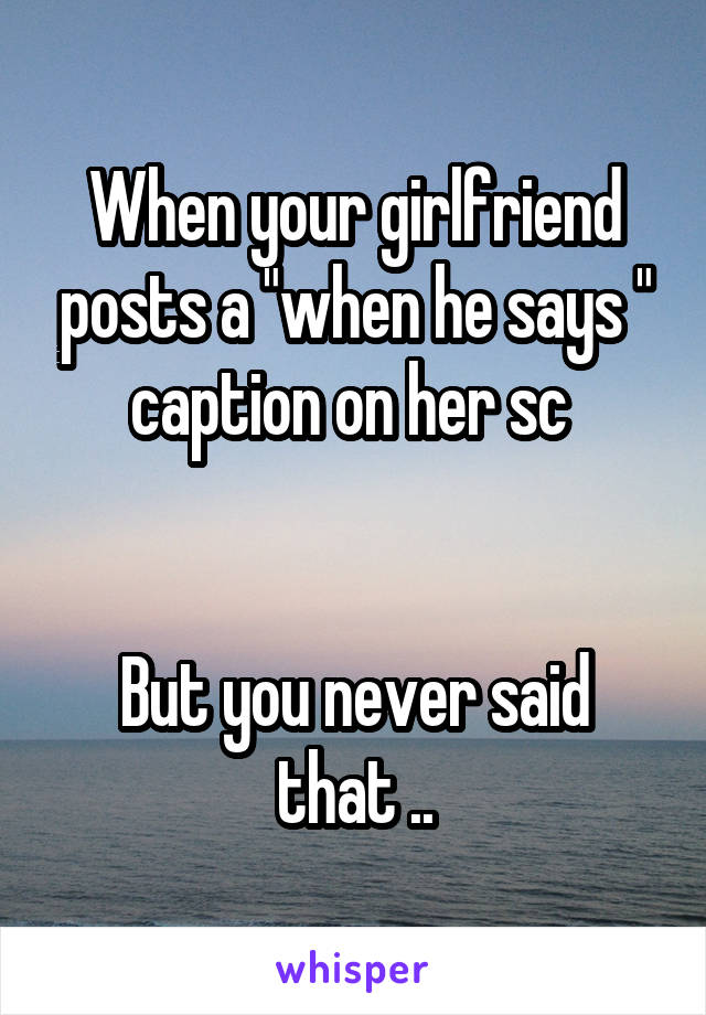 """When your girlfriend posts a """"when he says """" caption on her sc    But you never said that .."""