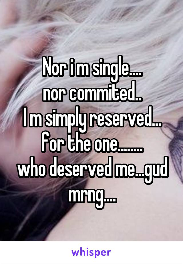 Nor i m single.... nor commited.. I m simply reserved... for the one........ who deserved me...gud mrng....