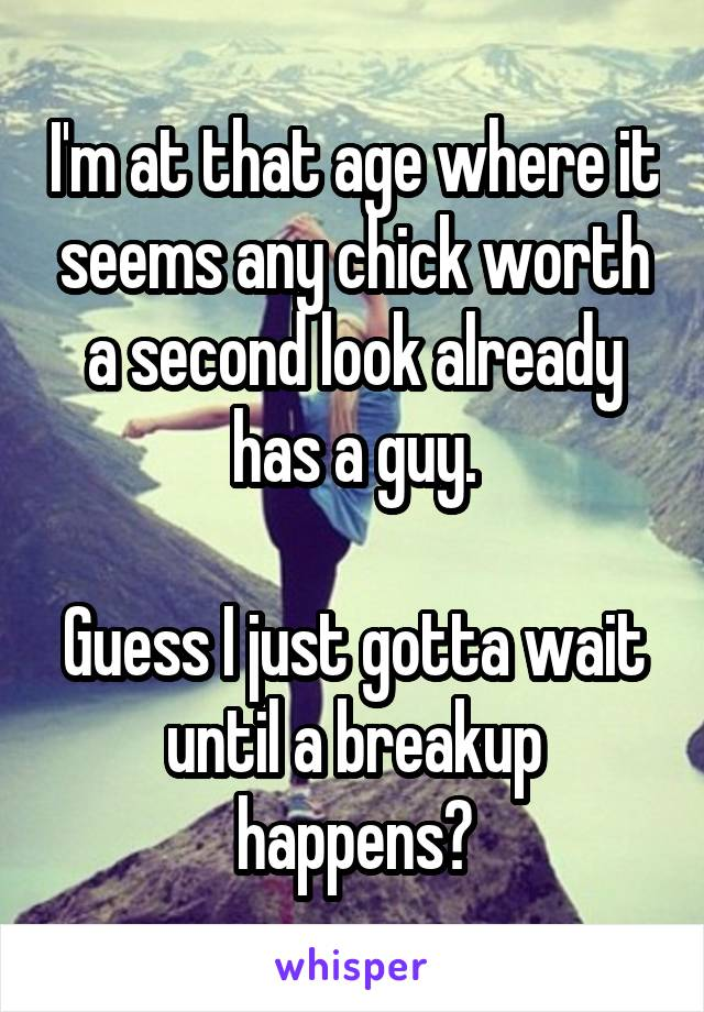 I'm at that age where it seems any chick worth a second look already has a guy.  Guess I just gotta wait until a breakup happens?