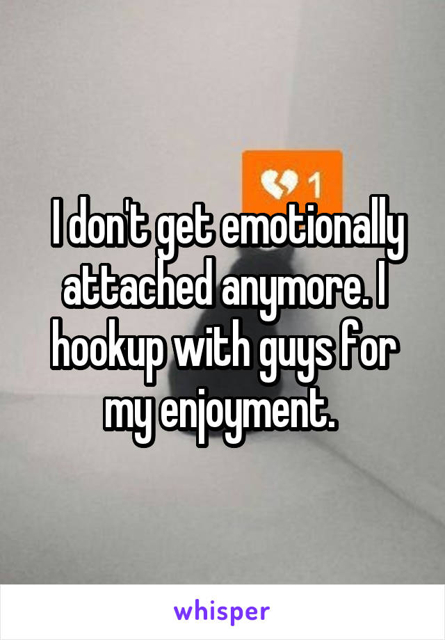 I don't get emotionally attached anymore. I hookup with guys for my enjoyment.