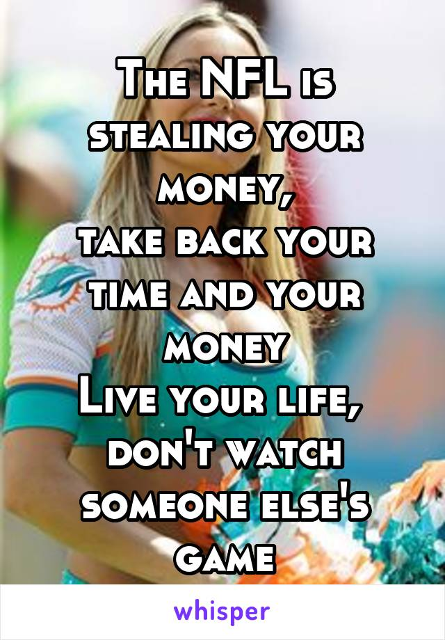 The NFL is stealing your money, take back your time and your money Live your life,  don't watch someone else's game