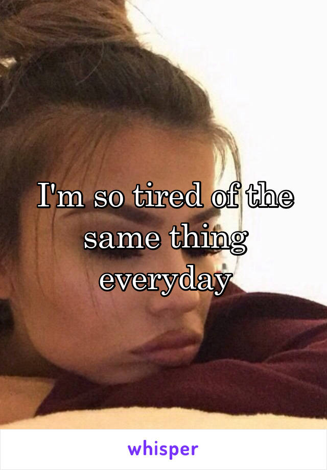 I'm so tired of the same thing everyday