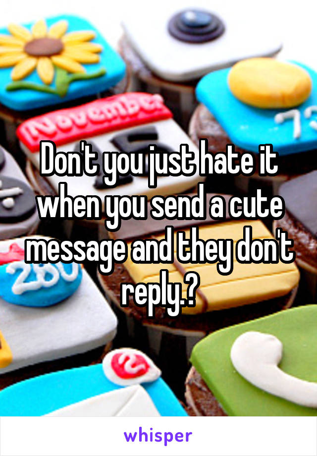 Don't you just hate it when you send a cute message and they don't reply.?