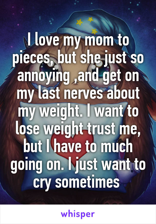 I love my mom to pieces, but she just so annoying ,and get on my last nerves about my weight. I want to lose weight trust me, but I have to much going on. I just want to cry sometimes