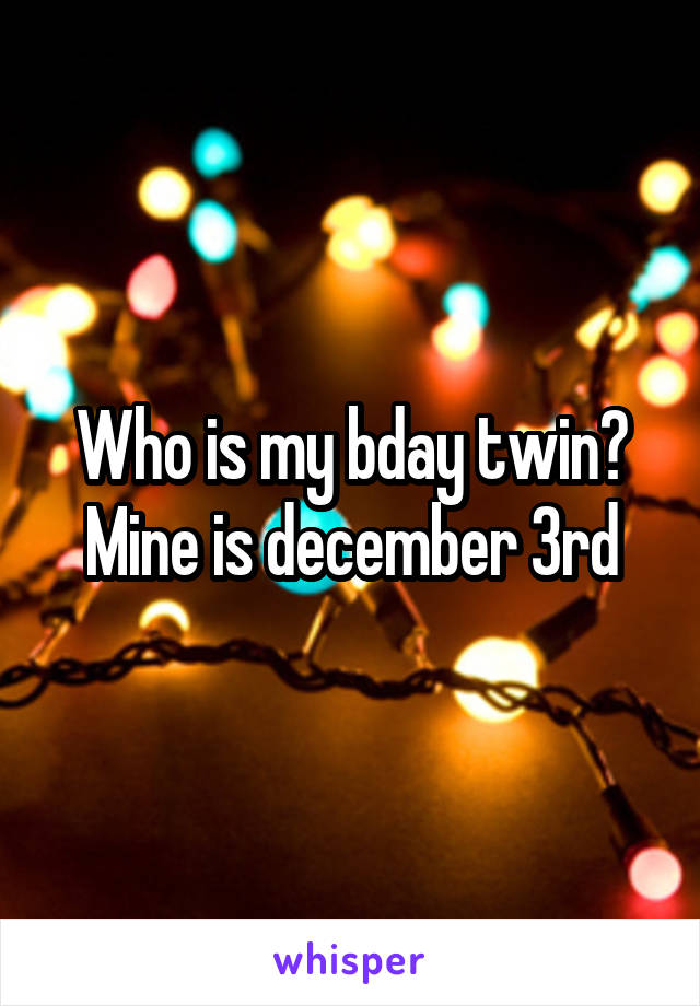 Who is my bday twin? Mine is december 3rd