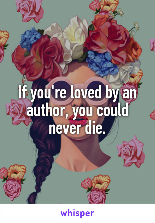 If you're loved by an author, you could never die.