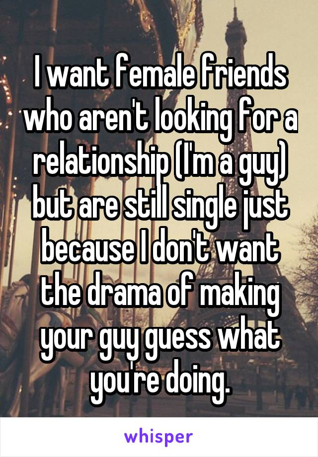 I want female friends who aren't looking for a relationship (I'm a guy) but are still single just because I don't want the drama of making your guy guess what you're doing.