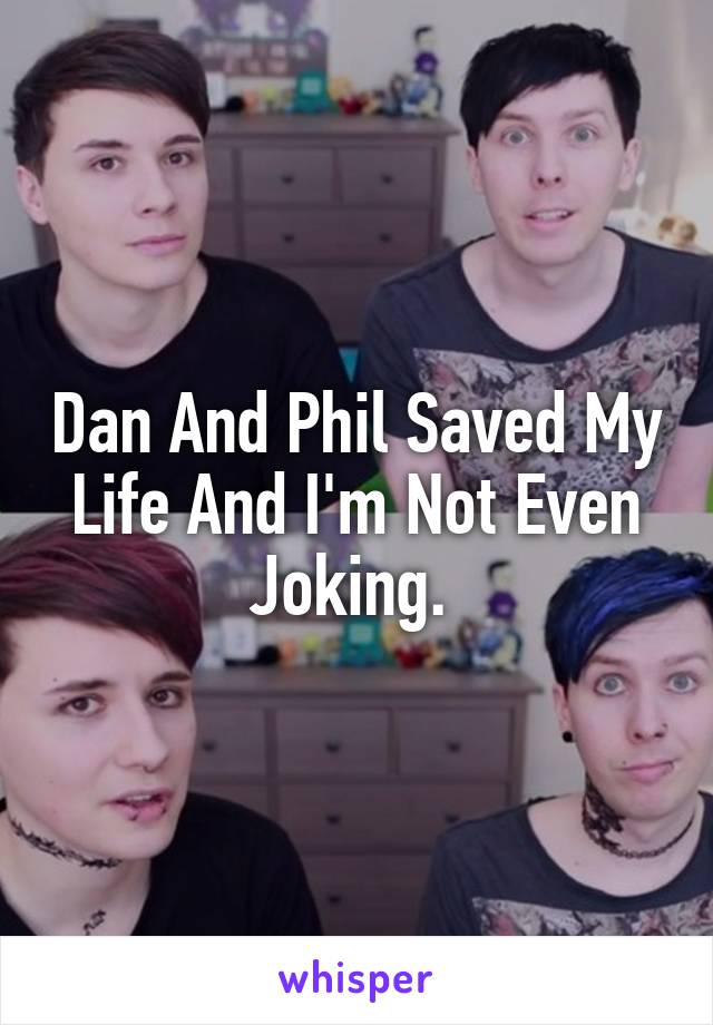 Dan And Phil Saved My Life And I'm Not Even Joking.