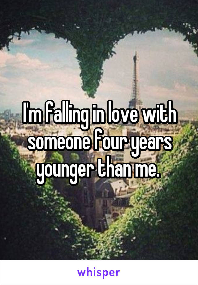 I'm falling in love with someone four years younger than me.