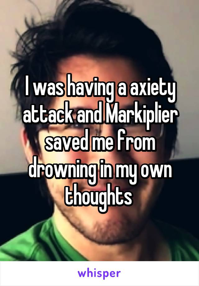 I was having a axiety attack and Markiplier saved me from drowning in my own thoughts