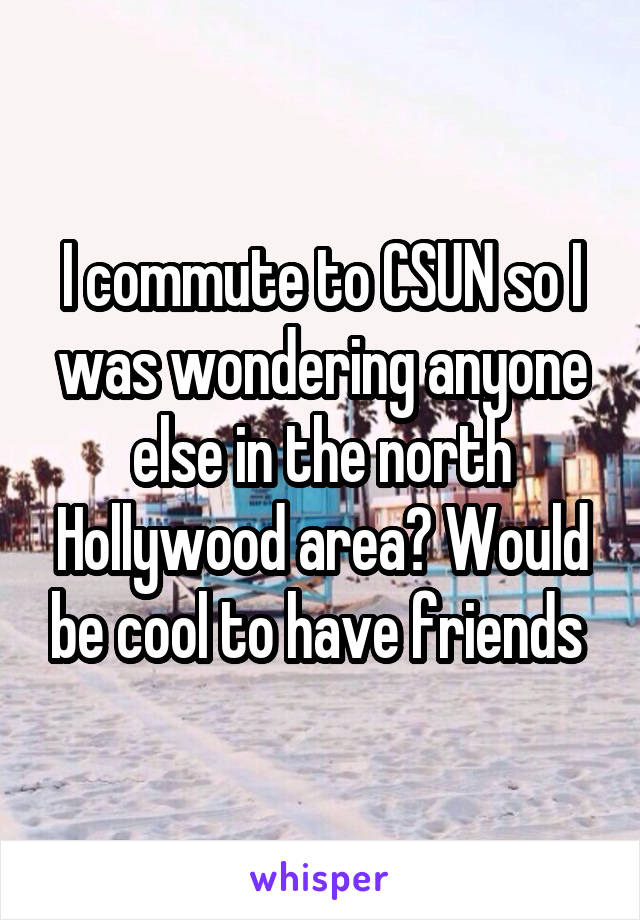 I commute to CSUN so I was wondering anyone else in the north Hollywood area? Would be cool to have friends