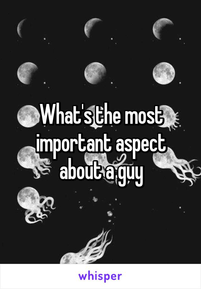 What's the most important aspect about a guy