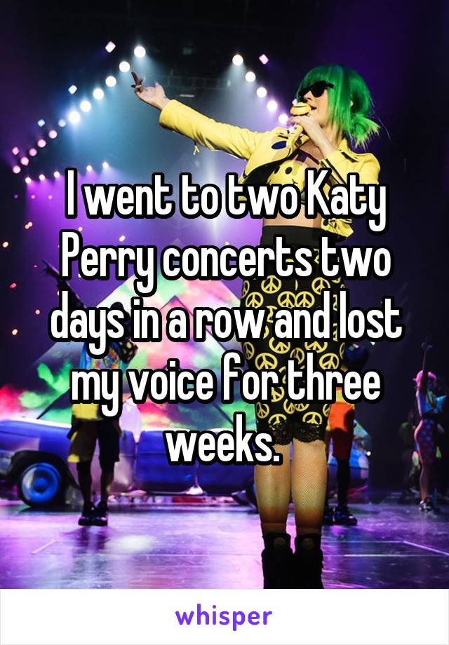 I went to two Katy Perry concerts two days in a row and lost my voice for three weeks.
