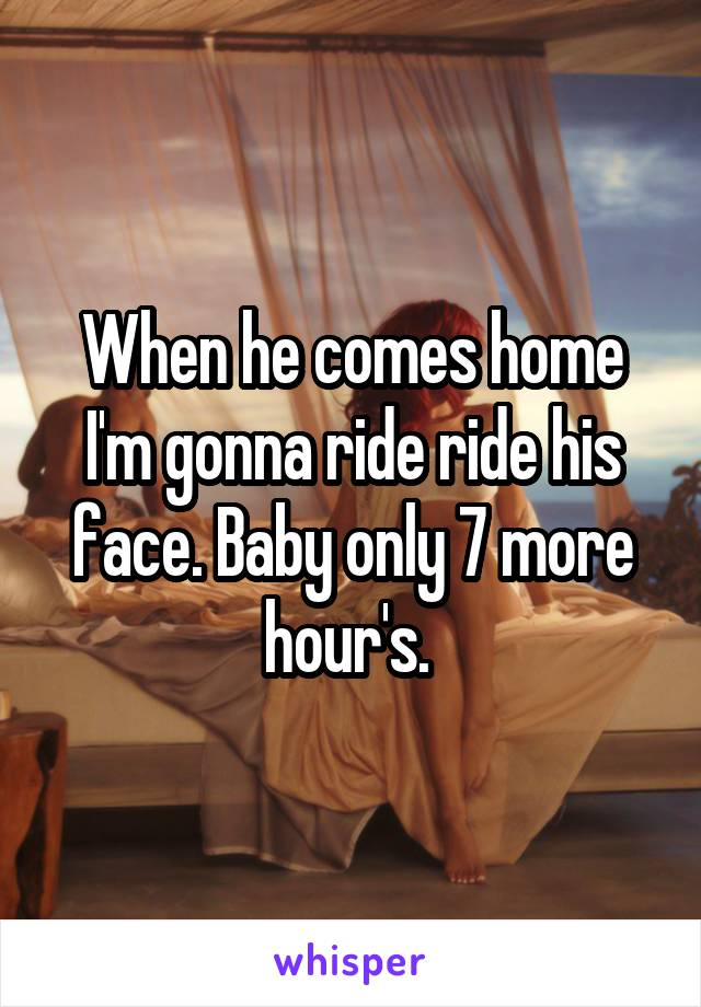 When he comes home I'm gonna ride ride his face. Baby only 7 more hour's.
