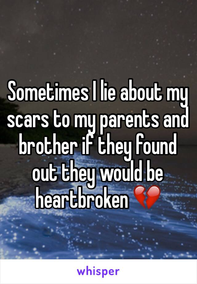Sometimes I lie about my scars to my parents and brother if they found out they would be heartbroken 💔