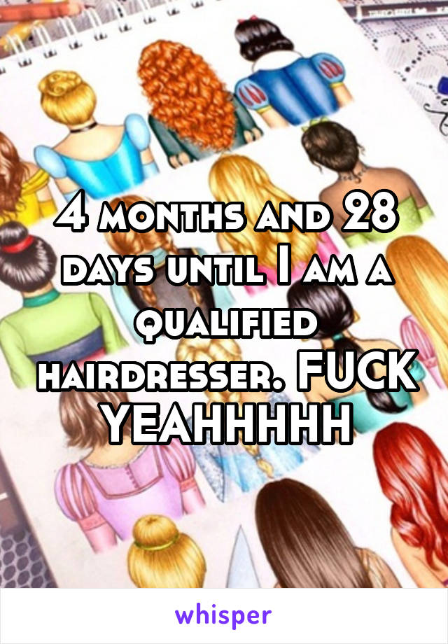 4 months and 28 days until I am a qualified hairdresser. FUCK YEAHHHHH