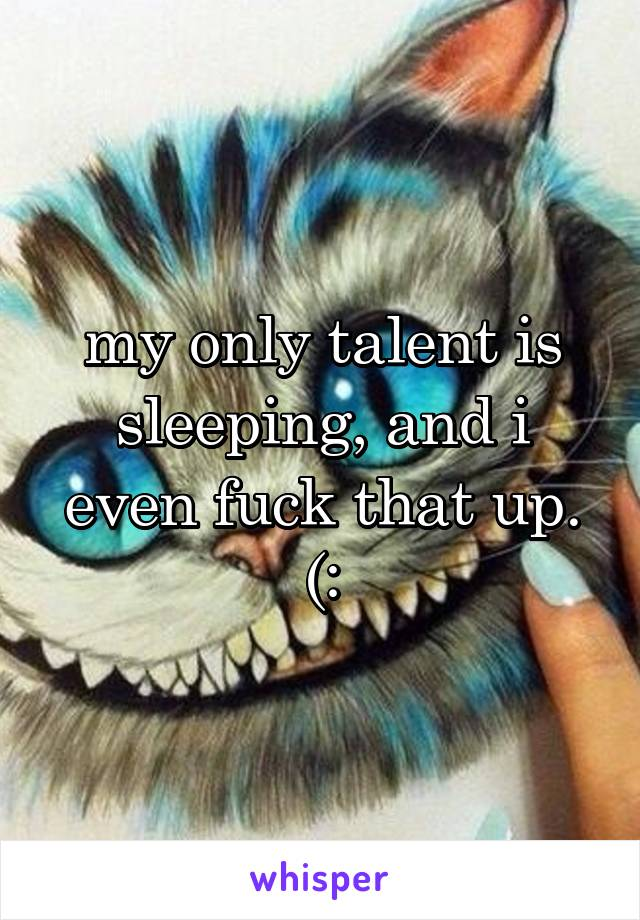 my only talent is sleeping, and i even fuck that up. (:
