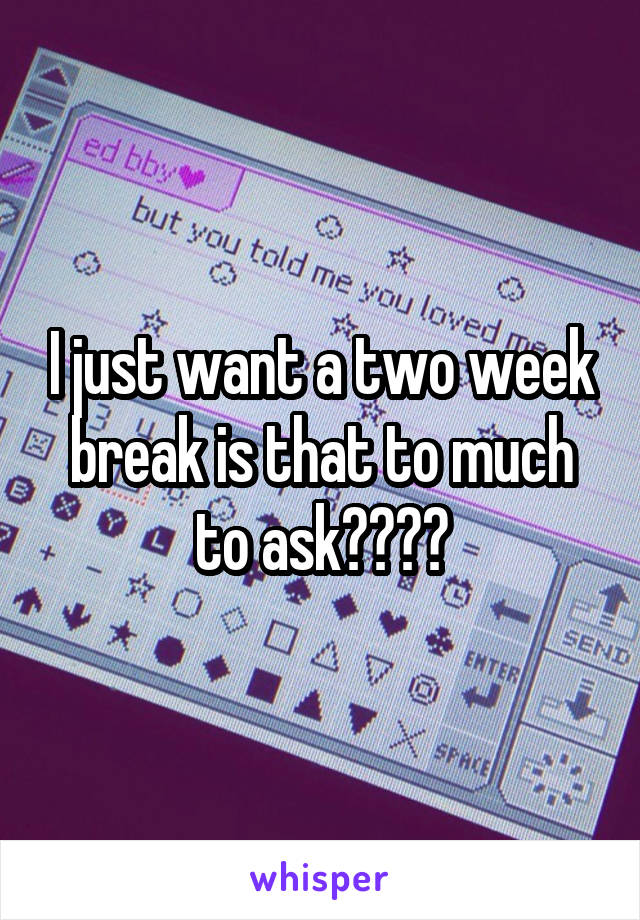 I just want a two week break is that to much to ask????
