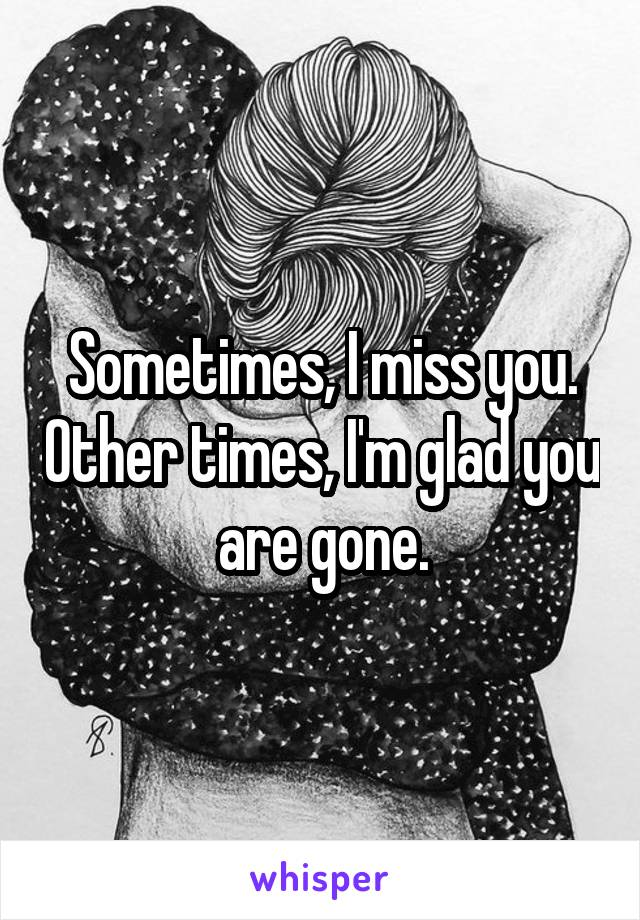 Sometimes, I miss you. Other times, I'm glad you are gone.