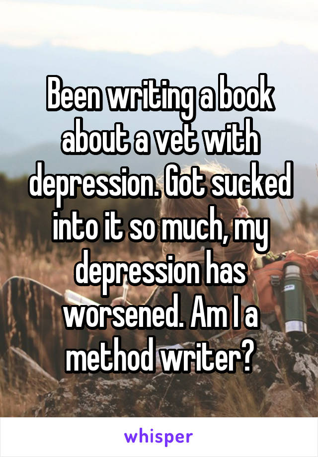 Been writing a book about a vet with depression. Got sucked into it so much, my depression has worsened. Am I a method writer?
