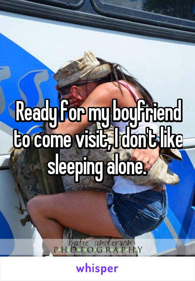 Ready for my boyfriend to come visit, I don't like sleeping alone.