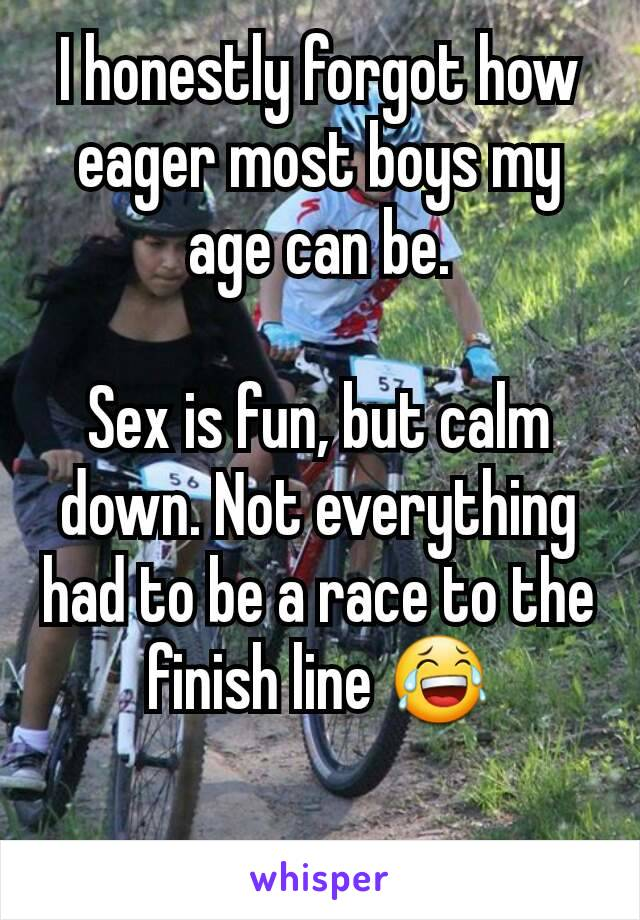 I honestly forgot how eager most boys my age can be.  Sex is fun, but calm down. Not everything had to be a race to the finish line 😂