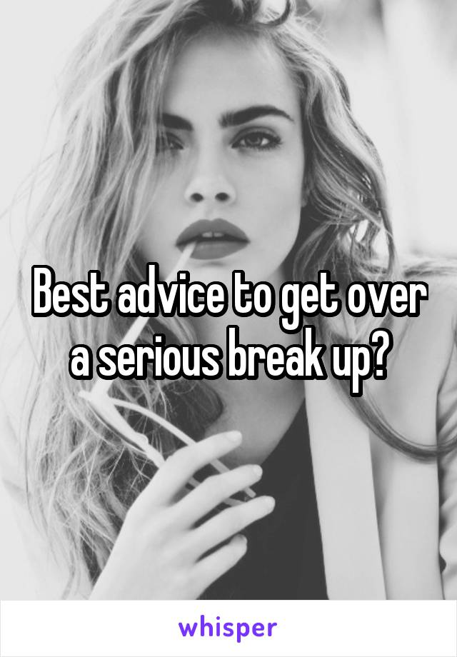Best advice to get over a serious break up?