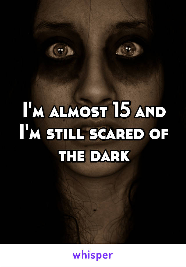 I'm almost 15 and I'm still scared of the dark