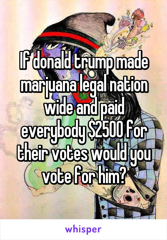 If donald trump made marjuana legal nation wide and paid everybody $2500 for their votes would you vote for him?
