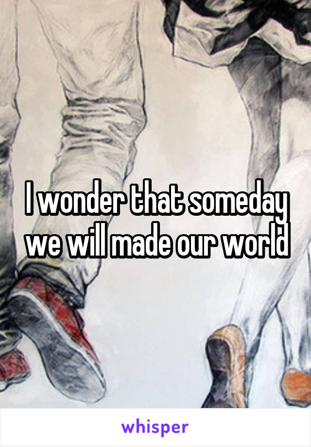 I wonder that someday we will made our world
