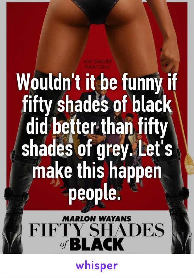 Wouldn't it be funny if fifty shades of black did better than fifty shades of grey. Let's make this happen people.
