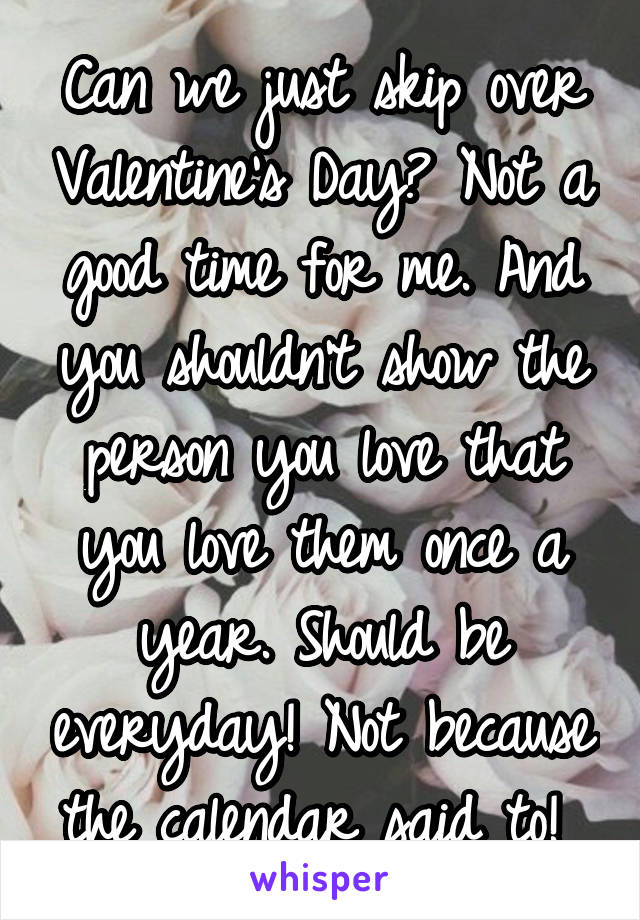 Can we just skip over Valentine's Day? Not a good time for me. And you shouldn't show the person you love that you love them once a year. Should be everyday! Not because the calendar said to!