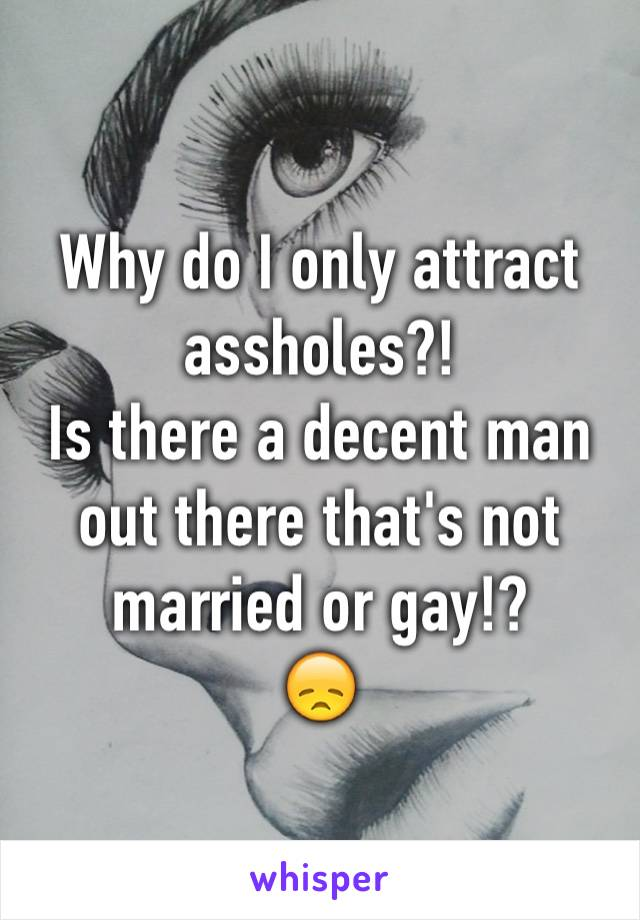 Why do I only attract assholes?! Is there a decent man out there that's not married or gay!? 😞