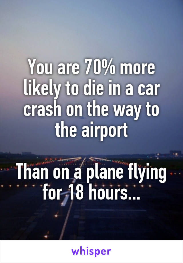 You are 70% more likely to die in a car crash on the way to the airport  Than on a plane flying for 18 hours...