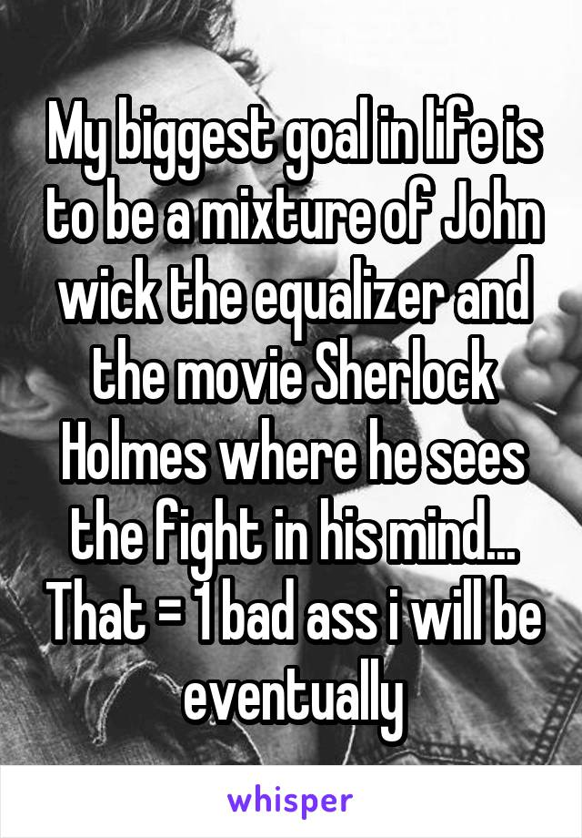 My biggest goal in life is to be a mixture of John wick the equalizer and the movie Sherlock Holmes where he sees the fight in his mind... That = 1 bad ass i will be eventually
