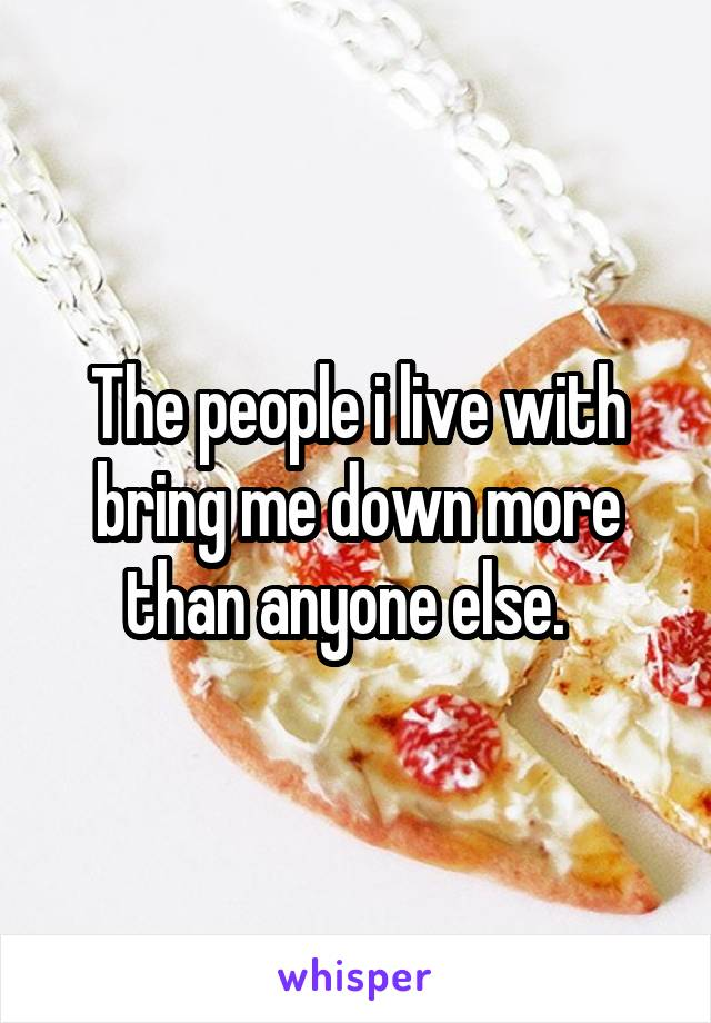 The people i live with bring me down more than anyone else.