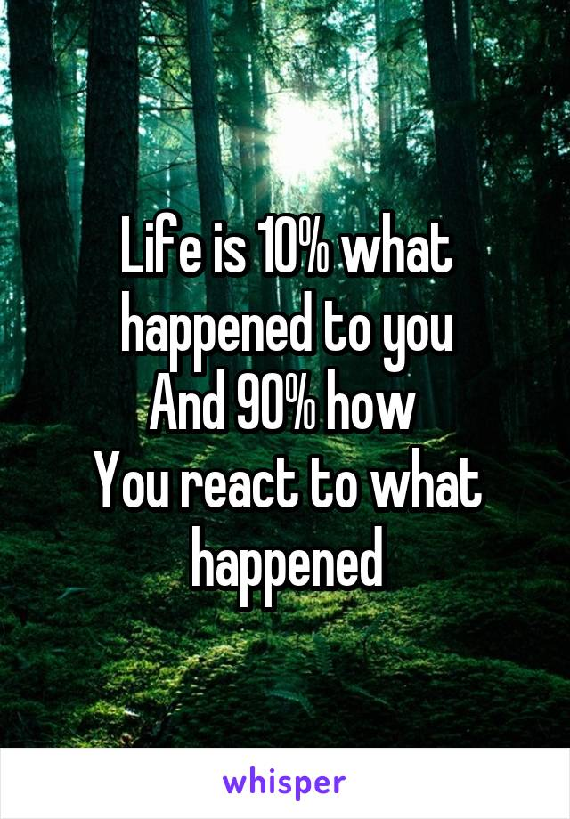 Life is 10% what happened to you And 90% how  You react to what happened