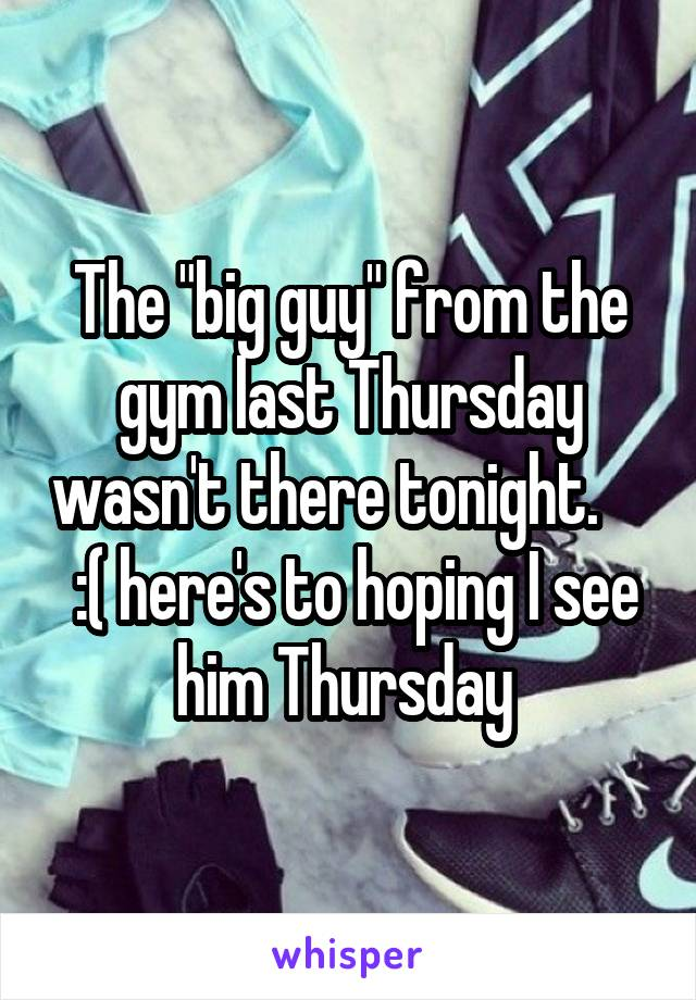 "The ""big guy"" from the gym last Thursday wasn't there tonight.      :( here's to hoping I see him Thursday"
