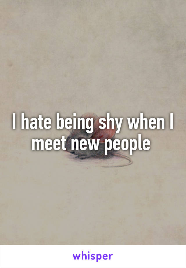 I hate being shy when I meet new people